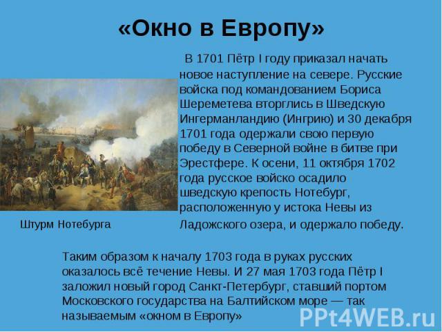 «Окно в Европу»  В 1701 Пётр I году приказал начать новое наступление на севере. Русские войска под командованиемБориса Шереметева вторглись вШведскую Ингерманландию (Ингрию)и 30 декабря 1701 года одержали свою первую победу в Северной войне вб…