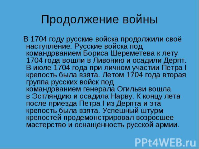 Продолжение войны В1704 годурусские войска продолжили своё наступление. Русские войска под командованиемБориса Шереметевак лету 1704 года вошли вЛивониюиосадили Дерпт. В июле 1704 года при личном участии Петра I крепость была взята. Летом 170…