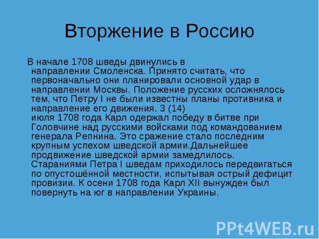 Вторжение в Россию  В начале1708шведы двинулись в направленииСмоленска. Принято считать, что первоначально они планировали основной удар в направленииМосквы. Положение русских осложнялось тем, чтоПетру I не были известны планы противника и нап…