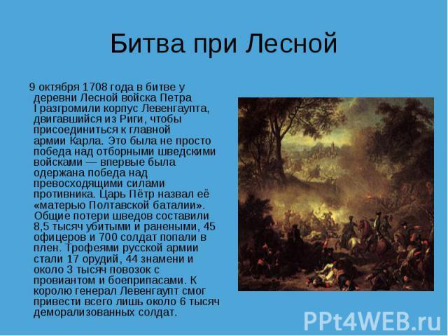 Битва при Лесной 9 октября1708года вбитве у деревни ЛеснойвойскаПетра Iразгромили корпусЛевенгаупта, двигавшийся изРиги, чтобы присоединиться к главной армииКарла. Это была не просто победа над отборными шведскими войсками— впервые была о…