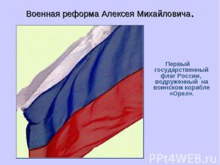 Военная реформа Алексея Михайловича.Первый государственный флаг России, водружен