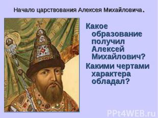 Начало царствования Алексея Михайловича. Какое образование получил Алексей Михай