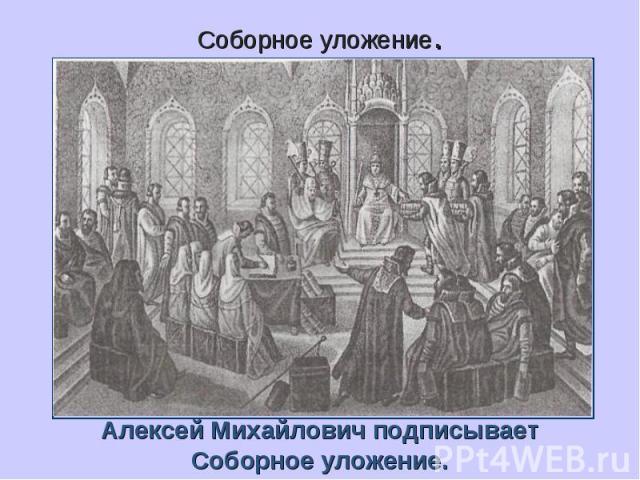 Соборное уложение.Алексей Михайлович подписываетСоборное уложение.
