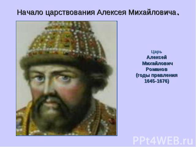 Начало царствования Алексея Михайловича. ЦарьАлексей МихайловичРоманов(годы правления1645-1676)