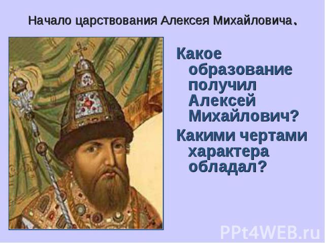Начало царствования Алексея Михайловича. Какое образование получил Алексей Михайлович?Какими чертами характера обладал?