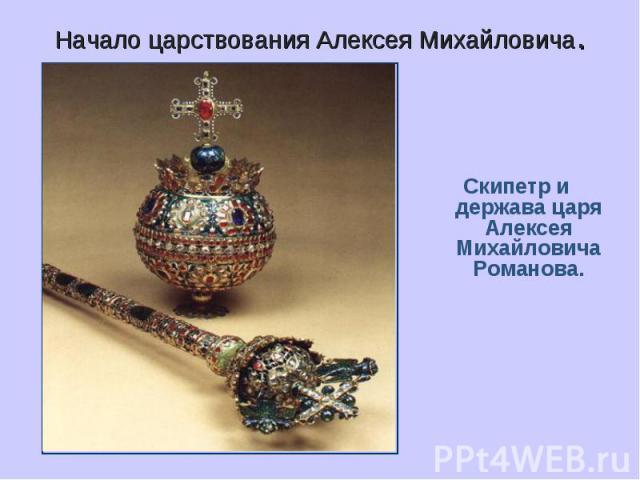 Начало царствования Алексея Михайловича. Скипетр и держава царя Алексея Михайловича Романова.