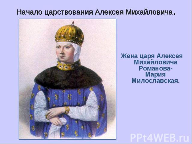 Начало царствования Алексея Михайловича. Жена царя Алексея Михайловича Романова- Мария Милославская.