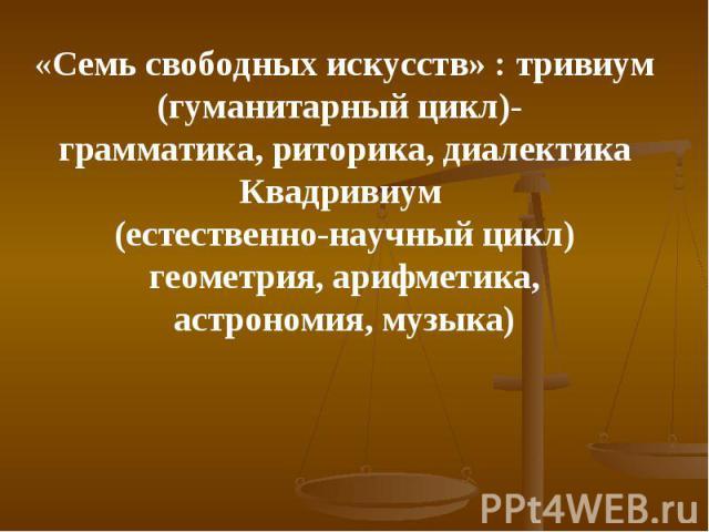 «Семь свободных искусств» : тривиум(гуманитарный цикл)- грамматика, риторика, диалектикаКвадривиум (естественно-научный цикл)геометрия, арифметика,астрономия, музыка)