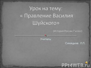 Урок на тему: « Правление Василия Шуйского» (История России,7 класс) Учитель: Си