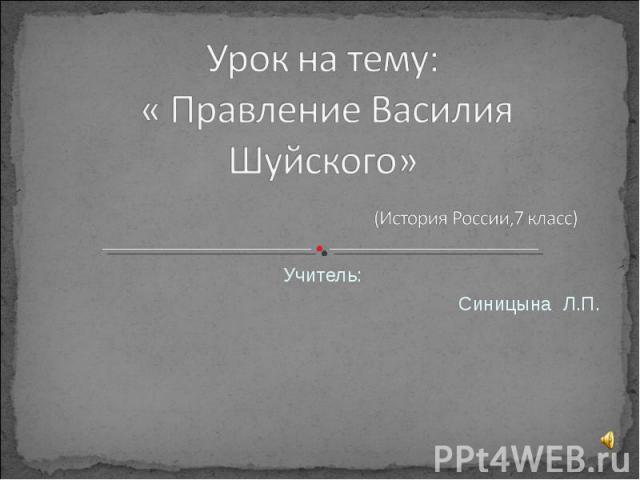 Урок на тему: « Правление Василия Шуйского» (История России,7 класс) Учитель: Синицына Л.П.