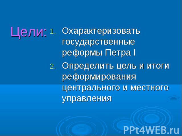 Цели:Охарактеризовать государственные реформы Петра IОпределить цель и итоги реформирования центрального и местного управления