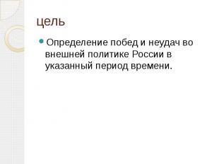 цельОпределение побед и неудач во внешней политике России в указанный период вре