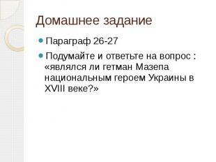 Домашнее заданиеПараграф 26-27Подумайте и ответьте на вопрос : «являлся ли гетма