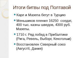Итоги битвы под Полтавой Карл и Мазепа бегут в ТурциюМеньшиков пленил 16250 солд