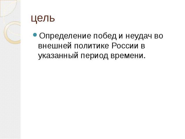 цельОпределение побед и неудач во внешней политике России в указанный период времени.