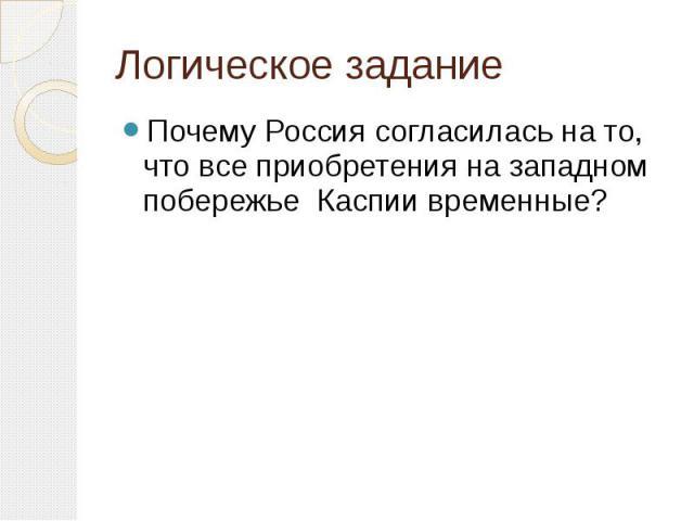 Логическое заданиеПочему Россия согласилась на то, что все приобретения на западном побережье Каспии временные?