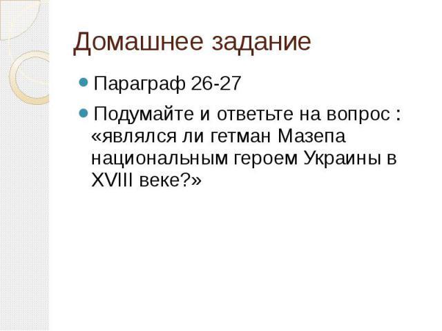 Домашнее заданиеПараграф 26-27Подумайте и ответьте на вопрос : «являлся ли гетман Мазепа национальным героем Украины в XVIII веке?»