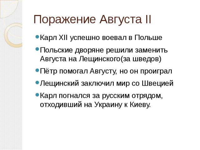 Поражение Августа II Карл XII успешно воевал в ПольшеПольские дворяне решили заменить Августа на Лещинского(за шведов)Пётр помогал Августу, но он проигралЛещинский заключил мир со ШвециейКарл погнался за русским отрядом, отходивший на Украину к Киеву.