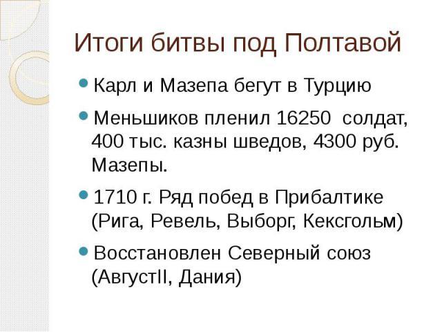 Итоги битвы под Полтавой Карл и Мазепа бегут в ТурциюМеньшиков пленил 16250 солдат, 400 тыс. казны шведов, 4300 руб. Мазепы.1710 г. Ряд побед в Прибалтике (Рига, Ревель, Выборг, Кексгольм)Восстановлен Северный союз (АвгустII, Дания)