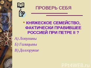 ПРОВЕРЬ СЕБЯ КНЯЖЕСКОЕ СЕМЕЙСТВО, ФАКТИЧЕСКИ ПРАВИВШЕЕ РОССИЕЙ ПРИ ПЕТРЕ II ?А)