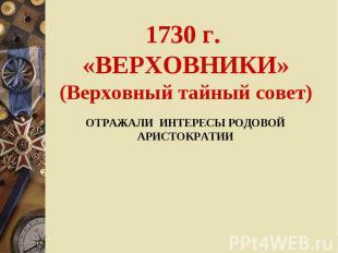 1730 г. «ВЕРХОВНИКИ»(Верховный тайный совет) ОТРАЖАЛИ ИНТЕРЕСЫ РОДОВОЙ АРИСТОКРА