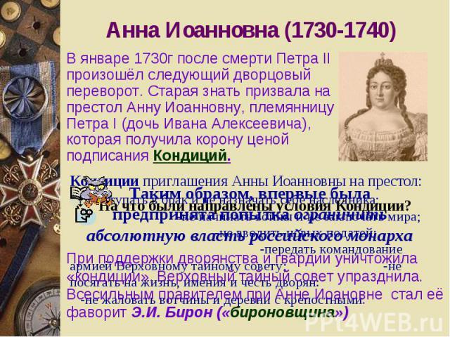 Анна Иоанновна (1730-1740) В январе 1730г после смерти Петра II произошёл следующий дворцовый переворот. Старая знать призвала на престол Анну Иоанновну, племянницу Петра I (дочь Ивана Алексеевича), которая получила корону ценой подписания Кондиций.…