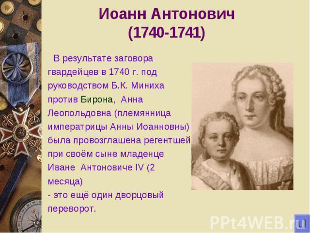 Иоанн Антонович(1740-1741) В результате заговора гвардейцев в 1740 г. под руководством Б.К. Миниха против Бирона, Анна Леопольдовна (племянница императрицы Анны Иоанновны) была провозглашена регентшей при своём сыне младенце Иване Антоновиче IV (2 м…