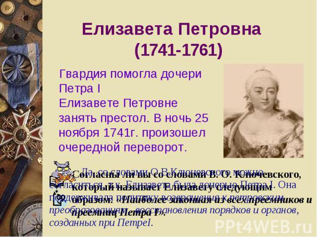 Елизавета Петровна (1741-1761) Гвардия помогла дочери Петра IЕлизавете Петровне занять престол. В ночь 25 ноября 1741г. произошел очередной переЕлизавета Петровна (1741-1761) Гвардия помогла дочери Петра IЕлизавете Петровне занять престол. В ночь 25…