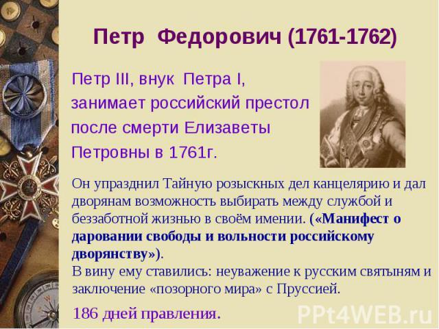 Петр Федорович (1761-1762) Петр III, внук Петра I, занимает российский престол после смерти Елизаветы Петровны в 1761г. Он упразднил Тайную розыскных дел канцелярию и дал дворянам возможность выбирать между службой и беззаботной жизнью в своём имени…