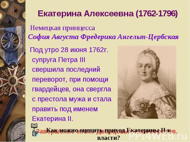 Екатерина Алексеевна (1762-1796) Под утро 28 июня 1762г. супруга Петра III свершила последний переворот, при помощи гвардейцев, она свергла с престола мужа и стала править под именем Екатерина II. Как можно оценить приход Екатерины II к власти? Неме…