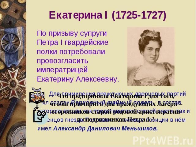 Екатерина I (1725-1727) По призыву супруги Петра I гвардейские полки потребовали провозгласить императрицей Екатерину Алексеевну.Что предприняла Екатерина I для того, чтобы примирить два враждующих лагеря – сторонников старой родовой аристократии и …