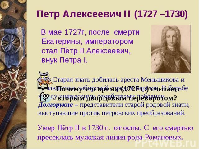 Петр Алексеевич II (1727 –1730) В мае 1727г, после смерти Екатерины, императором стал Пётр II Алексеевич, внук Петра I. Почему это время (1727 г.) считают вторым дворцовым переворотом? Старая знать добилась ареста Меньшикова и ссылки его в сибирский…