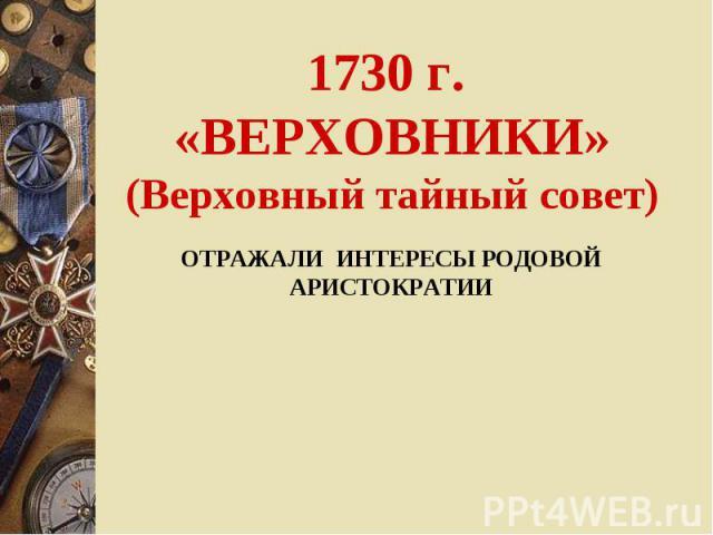 1730 г. «ВЕРХОВНИКИ»(Верховный тайный совет) ОТРАЖАЛИ ИНТЕРЕСЫ РОДОВОЙ АРИСТОКРАТИИ