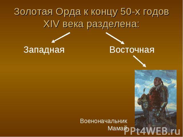 Золотая Орда к концу 50-х годов XIV века разделена: Западная Восточная Военоначальник Мамай