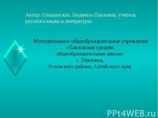 Автор: Ольшанских Людмила Павловна, учитель русского языка и литературы. Муницип