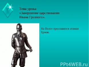 Тема урока:«Завершение царствования Ивана Грозного». На Волге прославился атаман