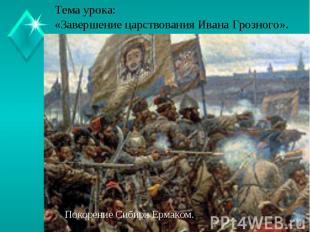 Тема урока:«Завершение царствования Ивана Грозного».