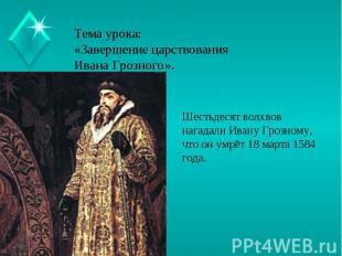 Тема урока:«Завершение царствования Ивана Грозного». Шестьдесят волхвов нагадали