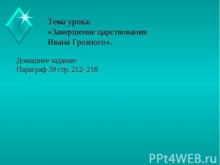 Тема урока:«Завершение царствования Ивана Грозного». Домашнее задание:Параграф 3