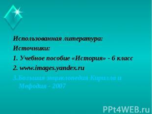 Использованная литература: Источники: 1. Учебное пособие «История» - 6 класс2. w