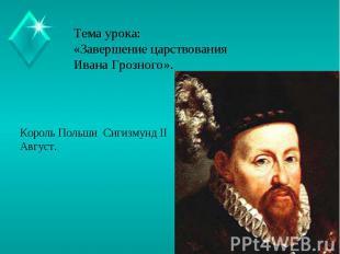 Тема урока:«Завершение царствования Ивана Грозного». Король Польши Сигизмунд IIА