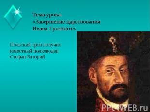 Тема урока:«Завершение царствования Ивана Грозного». Польский трон получил извес