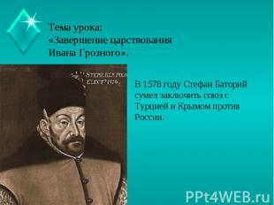 Тема урока:«Завершение царствования Ивана Грозного». В 1578 году Стефан Баторий