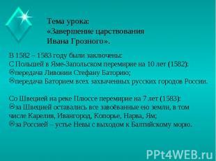 Тема урока:«Завершение царствования Ивана Грозного». В 1582 – 1583 году были зак