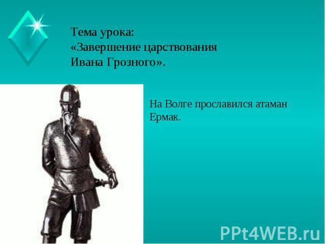 Тема урока:«Завершение царствования Ивана Грозного». На Волге прославился атаман Ермак.
