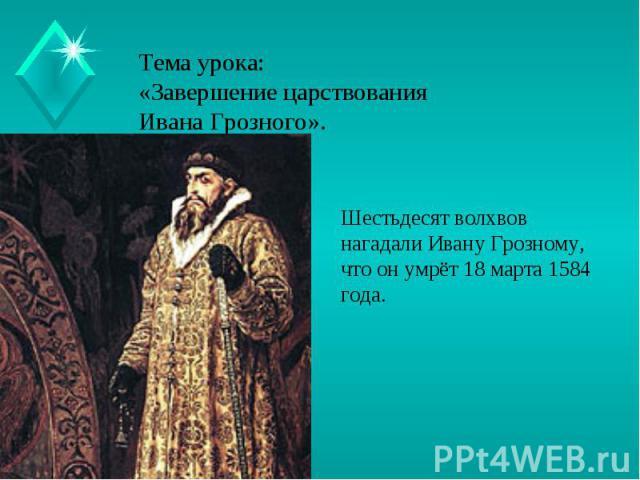 Тема урока:«Завершение царствования Ивана Грозного». Шестьдесят волхвов нагадали Ивану Грозному, что он умрёт 18 марта 1584 года.
