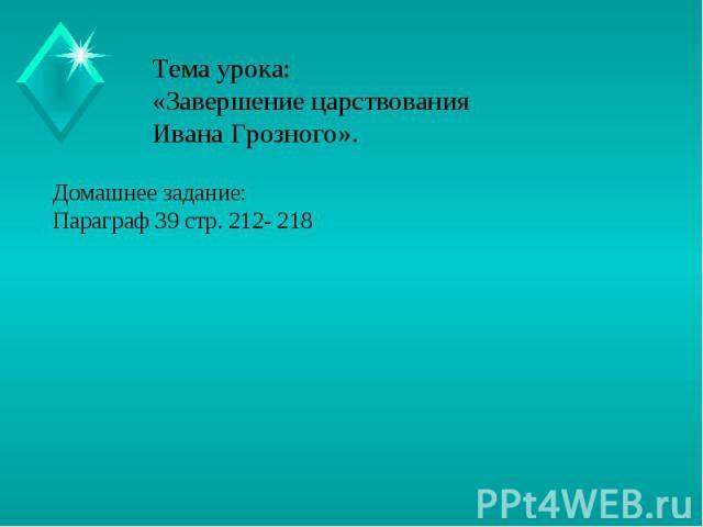Тема урока:«Завершение царствования Ивана Грозного». Домашнее задание:Параграф 39 стр. 212- 218
