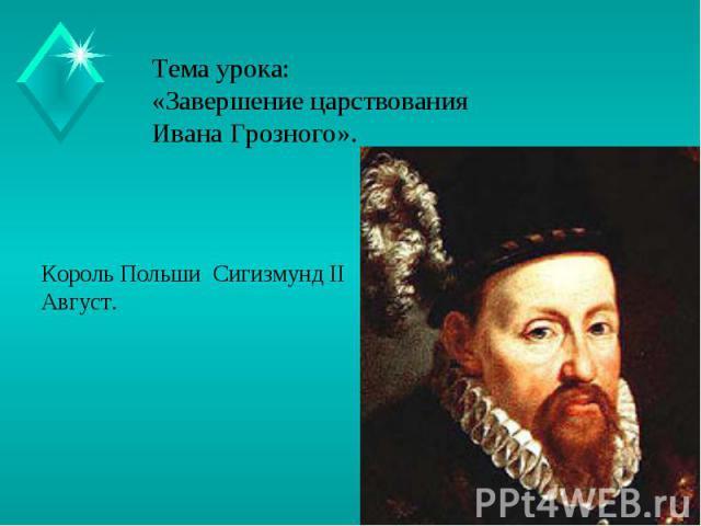 Тема урока:«Завершение царствования Ивана Грозного». Король Польши Сигизмунд IIАвгуст.