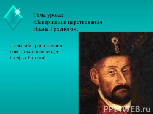 Тема урока:«Завершение царствования Ивана Грозного». Польский трон получил известный полководец Стефан Баторий.