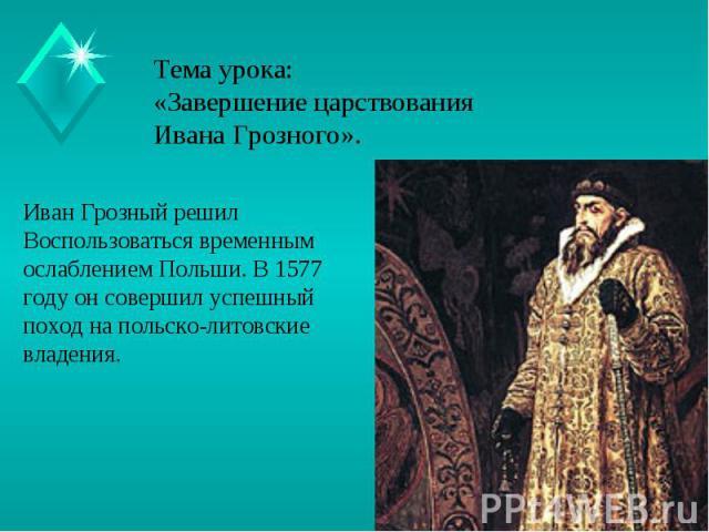 Тема урока:«Завершение царствования Ивана Грозного». Иван Грозный решил Воспользоваться временным ослаблением Польши. В 1577 году он совершил успешный поход на польско-литовские владения.